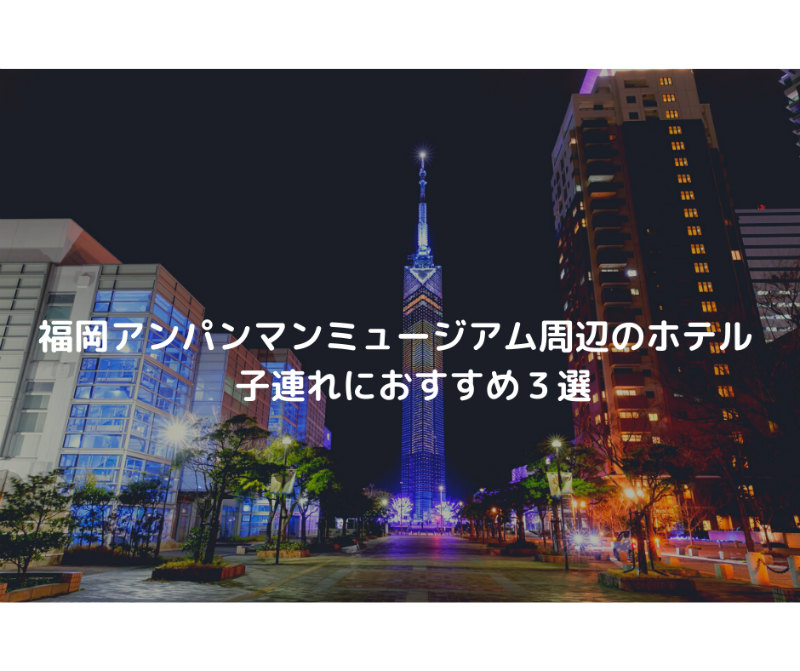 福岡アンパンマンミュージアム周辺のホテル 子連れにおすすめ3選