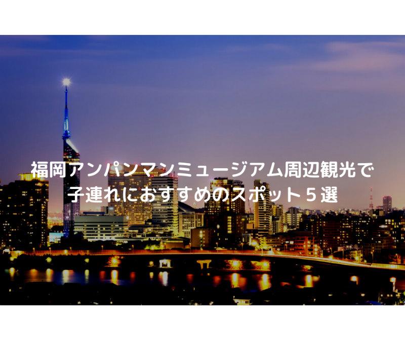 福岡アンパンマンミュージアム周辺観光で子連れにおすすめのスポット5選