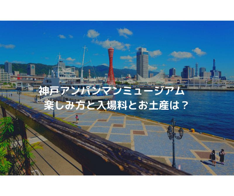 神戸アンパンマンミュージアム 楽しみ方と入場料とお土産は?