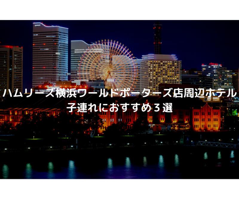 ハムリーズ横浜ワールドポーターズ店周辺ホテル子連れにおすすめ3選